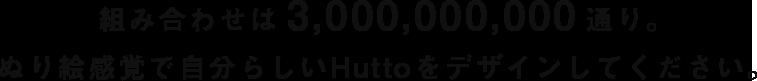 組み合わせは 3,000,000,000 通り。ぬり絵感覚で自分らしいHuttoをデザインしてください。