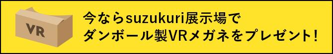 今ならsuzukuri展示場でダンボール製VRメガネをプレゼント!